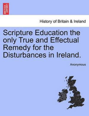 Scripture Education the Only True and Effectual Remedy for the Disturbances in Ireland.