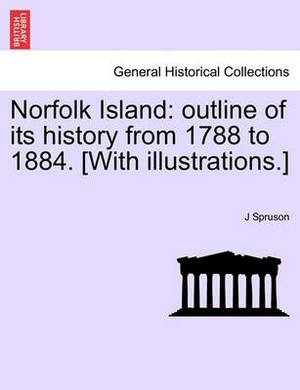 Norfolk Island: Outline of Its History from 1788 to 1884. [With Illustrations.]