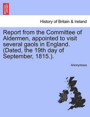 Report from the Committee of Aldermen, Appointed to Visit Several Gaols in England. (Dated, the 19th Day of September, 1815.).