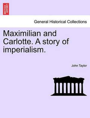 Maximilian and Carlotte. a Story of Imperialism.