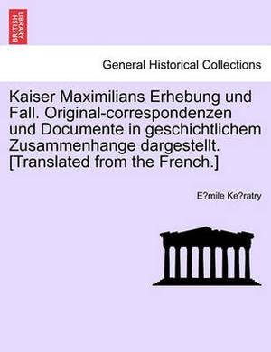 Kaiser Maximilians Erhebung Und Fall. Original-Correspondenzen Und Documente in Geschichtlichem Zusammenhange Dargestellt. [Translated from the French.]