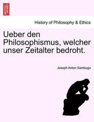 Ueber Den Philosophismus, Welcher Unser Zeitalter Bedroht.