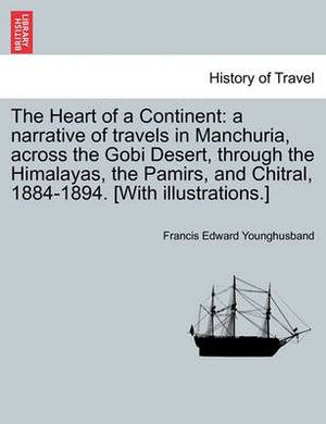 The Heart of a Continent: A Narrative of Travels in Manchuria, Across the Gobi Desert, Through the Himalayas, the Pamirs, and Chitral, 1884-1894. [With Illustrations.]