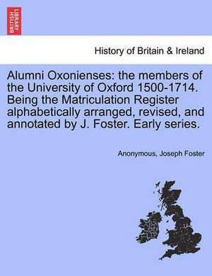 Alumni Oxonienses: The Members of the University of Oxford 1500-1714. Being the Matriculation Register Alphabetically Arranged, Revised, and Annotated by J. Foster. Early Series.