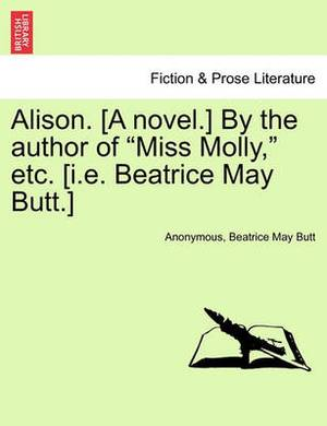 Alison. [A Novel.] by the Author of  Miss Molly,  Etc. [I.E. Beatrice May Butt.]