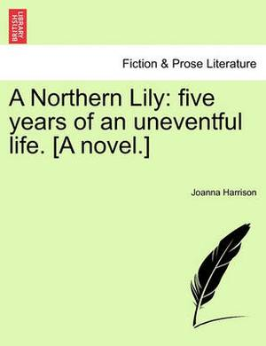 A Northern Lily: Five Years of an Uneventful Life. [A Novel.]