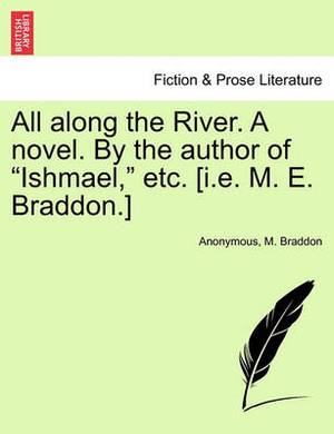 All Along the River. a Novel. by the Author of  Ishmael,  Etc. [I.E. M. E. Braddon.]