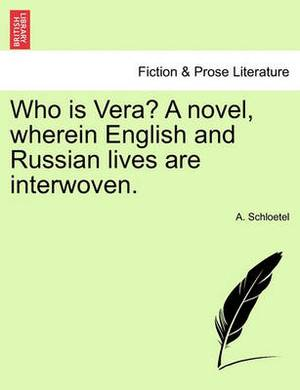 Who Is Vera? a Novel, Wherein English and Russian Lives Are Interwoven.