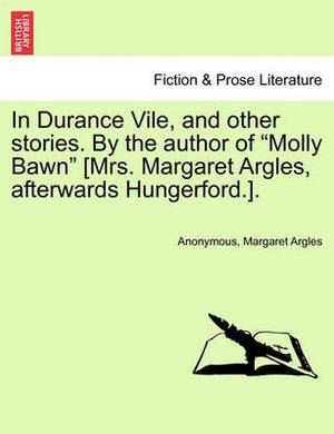 In Durance Vile, and Other Stories. by the Author of  Molly Bawn  [Mrs. Margaret Argles, Afterwards Hungerford.]. Vol. I.