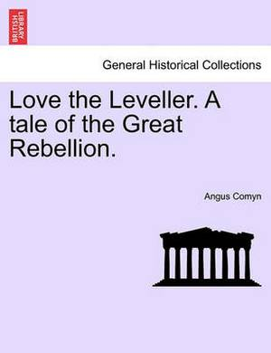 Love the Leveller. a Tale of the Great Rebellion.