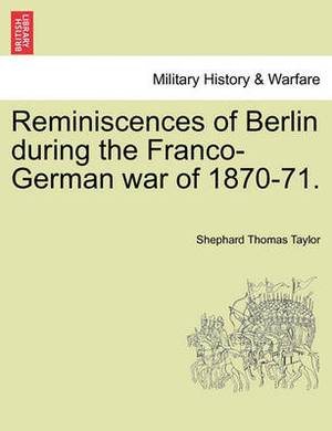 Reminiscences of Berlin During the Franco-German War of 1870-71.