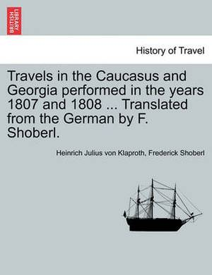 Travels in the Caucasus and Georgia Performed in the Years 1807 and 1808 ... Translated from the German by F. Shoberl.