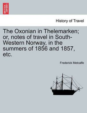 The Oxonian in Thelemarken; Or, Notes of Travel in South-Western Norway, in the Summers of 1856 and 1857, Etc.