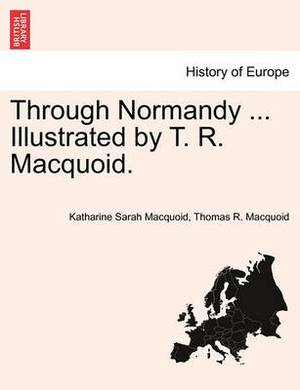 Through Normandy ... Illustrated by T. R. Macquoid.