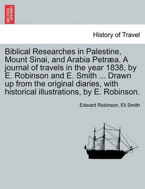 Biblical Researches in Palestine, Mount Sinai, and Arabia Petraea. a Journal of Travels in the Year 1838, by E. Robinson and E. Smith ... Drawn Up from the Original Diaries, with Historical Illustrations, by E. Robinson. Volume II