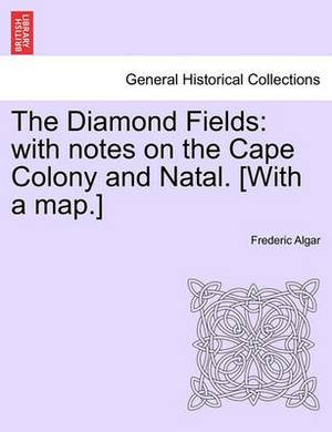 The Diamond Fields: With Notes on the Cape Colony and Natal. [With a Map.]