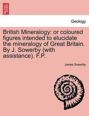 British Mineralogy: Or Coloured Figures Intended to Elucidate the Mineralogy of Great Britain. by J. Sowerby (with Assistance). F.P.