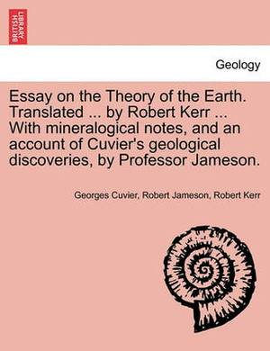 Essay on the Theory of the Earth. Translated ... by Robert Kerr ... with Mineralogical Notes, and an Account of Cuvier's Geological Discoveries, by Professor Jameson.