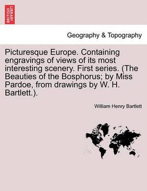 Picturesque Europe. Containing Engravings of Views of Its Most Interesting Scenery. First Series. (the Beauties of the Bosphorus; By Miss Pardoe, from Drawings by W. H. Bartlett.).