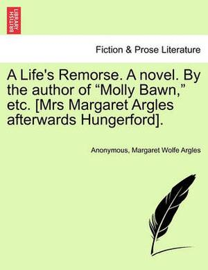 A Life's Remorse. a Novel. by the Author of  Molly Bawn,  Etc. [Mrs Margaret Argles Afterwards Hungerford].