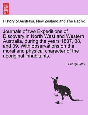 Journals of Two Expeditions of Discovery in North West and Western Australia, During the Years 1837, 38, and 39. with Observations on the Moral and Physical Character of the Aboriginal Inhabitants. Vol. I