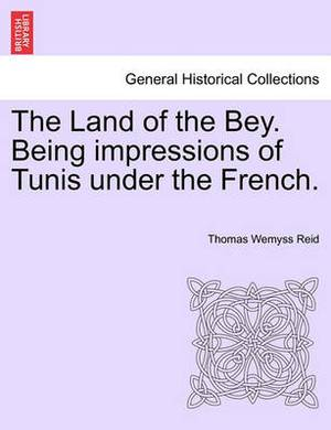 The Land of the Bey. Being Impressions of Tunis Under the French.