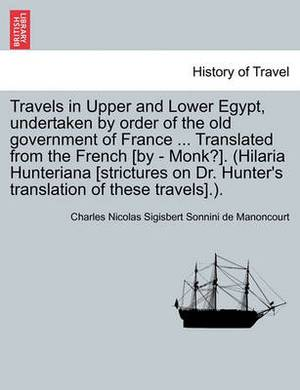 Travels in Upper and Lower Egypt, Undertaken by Order of the Old Government of France ... Translated from the French [By - Monk?]. (Hilaria Hunteriana [Strictures on Dr. Hunter's Translation of These Travels].).