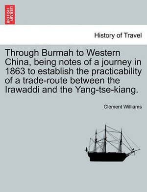 Through Burmah to Western China, Being Notes of a Journey in 1863 to Establish the Practicability of a Trade-Route Between the Irawaddi and the Yang-Tse-Kiang.