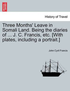 Three Months' Leave in Somali Land. Being the Diaries of ... J. C. Francis, Etc. [With Plates, Including a Portrait.]