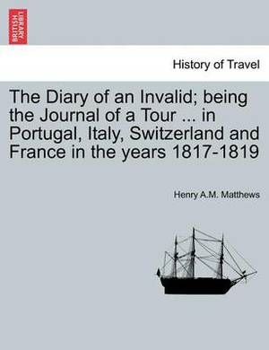The Diary of an Invalid; Being the Journal of a Tour ... in Portugal, Italy, Switzerland and France in the Years 1817-1819