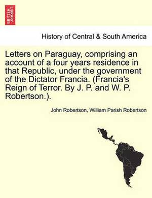 Letters on Paraguay, Comprising an Account of a Four Years Residence in That Republic, Under the Government of the Dictator Francia. (Francia's Reign of Terror. by J. P. and W. P. Robertson.). Vol. II.