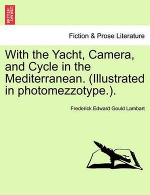 With the Yacht, Camera, and Cycle in the Mediterranean. (Illustrated in Photomezzotype.).