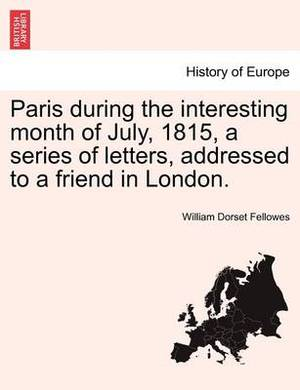 Paris During the Interesting Month of July, 1815, a Series of Letters, Addressed to a Friend in London.