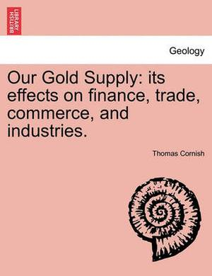 Our Gold Supply: Its Effects on Finance, Trade, Commerce, and Industries.
