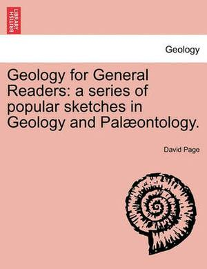 Geology for General Readers: A Series of Popular Sketches in Geology and Pal Ontology.
