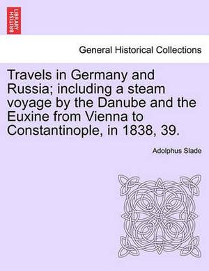 Travels in Germany and Russia; Including a Steam Voyage by the Danube and the Euxine from Vienna to Constantinople, in 1838, 39.