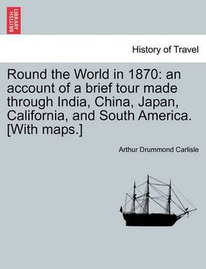Round the World in 1870: An Account of a Brief Tour Made Through India, China, Japan, California, and South America. [With Maps.]