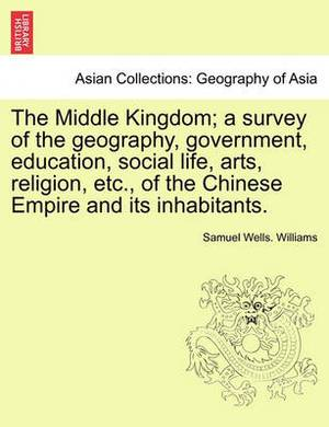 The Middle Kingdom; A Survey of the Geography, Government, Education, Social Life, Arts, Religion, Etc., of the Chinese Empire and Its Inhabitants.