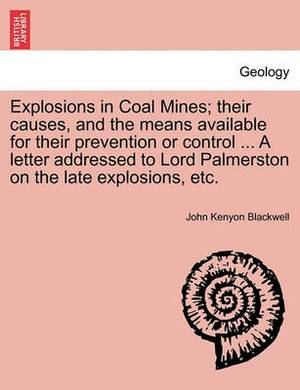 Explosions in Coal Mines; Their Causes, and the Means Available for Their Prevention or Control ... a Letter Addressed to Lord Palmerston on the Late Explosions, Etc.