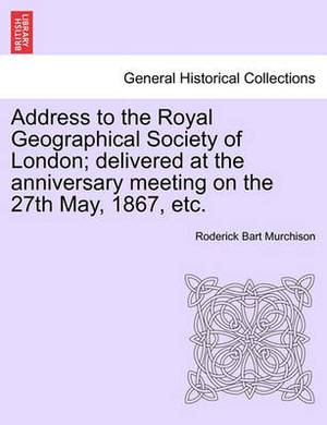 Address to the Royal Geographical Society of London; Delivered at the Anniversary Meeting on the 27th May, 1867, Etc.