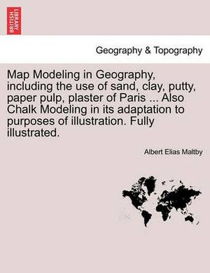 Map Modeling in Geography, Including the Use of Sand, Clay, Putty, Paper Pulp, Plaster of Paris ... Also Chalk Modeling in Its Adaptation to Purposes of Illustration. Fully Illustrated.