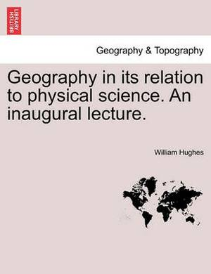 Geography in Its Relation to Physical Science. an Inaugural Lecture.