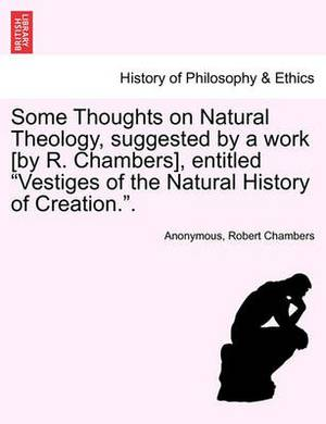 Some Thoughts on Natural Theology, Suggested by a Work [By R. Chambers], Entitled Vestiges of the Natural History of Creation..