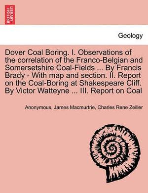 Dover Coal Boring. I. Observations of the Correlation of the Franco-Belgian and Somersetshire Coal-Fields ... by Francis Brady - With Map and Section. II. Report on the Coal-Boring at Shakespeare Cliff. by Victor Watteyne ... III. Report on Coal