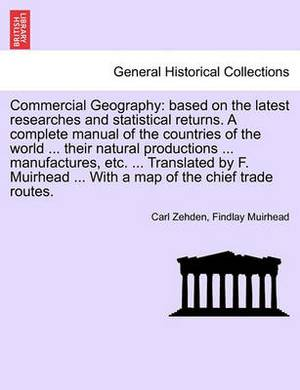 Commercial Geography: Based on the Latest Researches and Statistical Returns. a Complete Manual of the Countries of the World ... Their Natural Productions ... Manufactures, Etc. ... Translated by F. Muirhead ... with a Map of the Chief Trade Routes.
