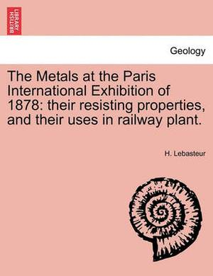 The Metals at the Paris International Exhibition of 1878: Their Resisting Properties, and Their Uses in Railway Plant.