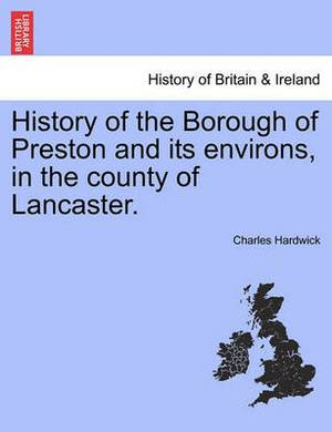 History of the Borough of Preston and Its Environs, in the County of Lancaster.