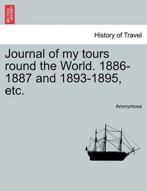 Journal of My Tours Round the World. 1886-1887 and 1893-1895, Etc.