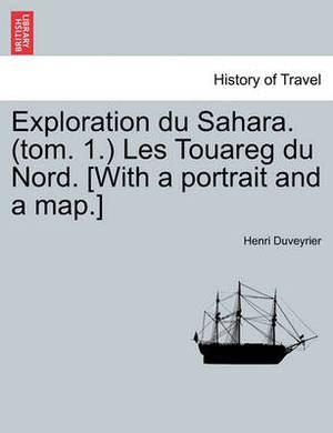 Exploration Du Sahara. (Tom. 1.) Les Touareg Du Nord. [With a Portrait and a Map.]