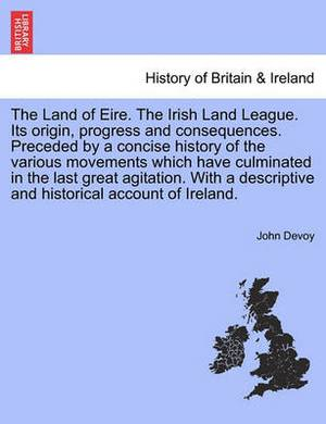 The Land of Eire. the Irish Land League. Its Origin, Progress and Consequences. Preceded by a Concise History of the Various Movements Which Have Culminated in the Last Great Agitation. with a Descriptive and Historical Account of Ireland.
